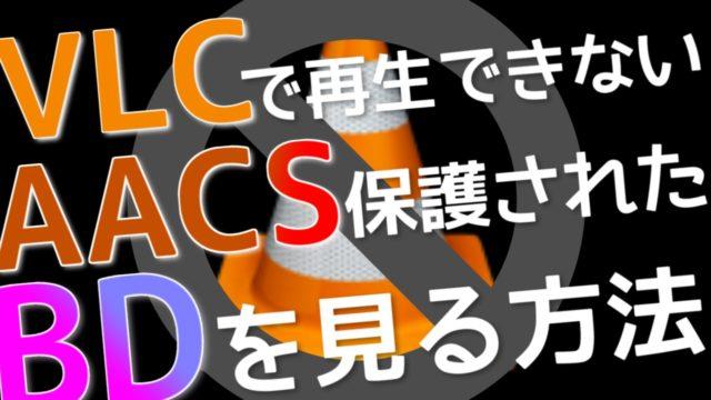 VLCで市販のBDが再生できない⁉AACS保護されたBDを見る方法